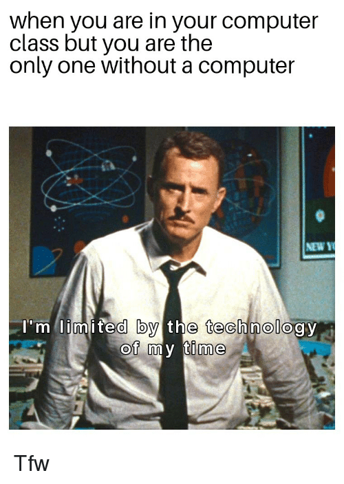 Tfw, Computer, and Limited: when you are in your computer  class but you are the  only one without a computer  NEW  limited by the technology  of my time