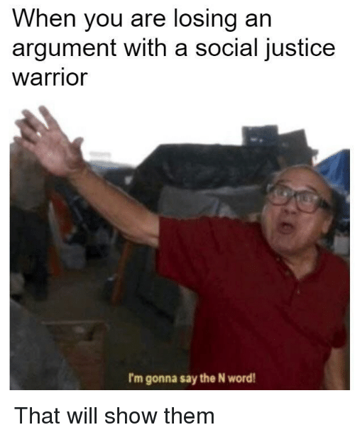 when you are losing an argument with a social justice warrior i m