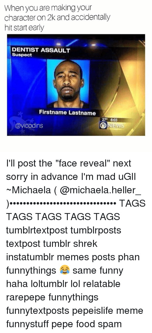 """Food, Funny, and Lol: When you are making your  character on 2k and accidentally  hit start early  DENTISTASSAULT  Suspect  Firstname Lastname  27°  6:03  NEWS  @vicodins I'll post the """"face reveal"""" next sorry in advance I'm mad uGlI ~Michaela ( @michaela.heller_ )•••••••••••••••••••••••••••••••• TAGS TAGS TAGS TAGS TAGS tumblrtextpost tumblrposts textpost tumblr shrek instatumblr memes posts phan funnythings 😂 same funny haha loltumblr lol relatable rarepepe funnythings funnytextposts pepeislife meme funnystuff pepe food spam"""