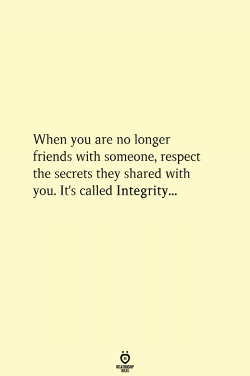 Friends, Respect, and Integrity: When you are no longer  friends with someone, respect  the secrets they shared with  you. It's called Integrity...