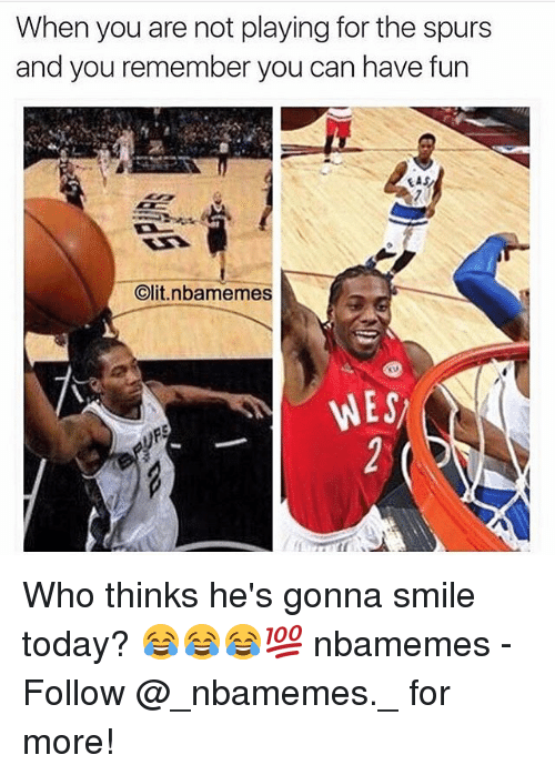 Memes, Smile, and Spurs: When you are not playing for the spurs  and you remember you can have fun  EAS  Clit nbanmemes  WES Who thinks he's gonna smile today? 😂😂😂💯 nbamemes - Follow @_nbamemes._ for more!