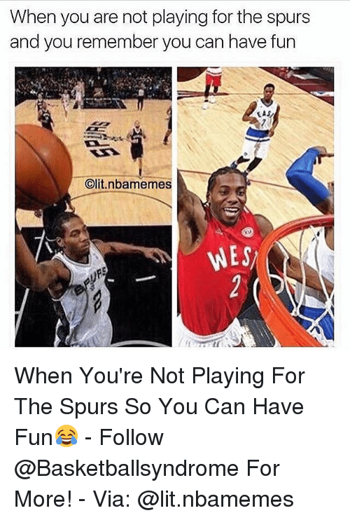 Lit, Memes, and Spurs: When you are not playing for the spurs  and you remember you can have fun  EAS  Clit.nbamemes  WES When You're Not Playing For The Spurs So You Can Have Fun😂 - Follow @Basketballsyndrome For More! - Via: @lit.nbamemes