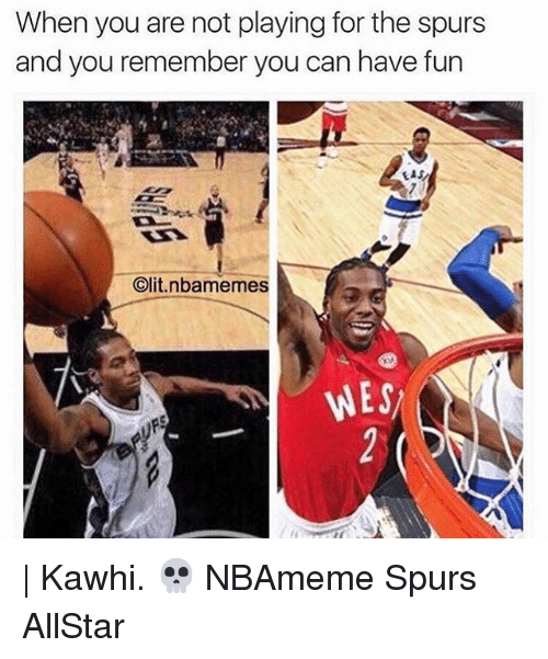 Memes, Spurs, and 🤖: When you are not playing for the spurs  and you remember you can have fun  EAS  t.nbamemes  Clit WES | Kawhi. 💀 NBAmeme Spurs AllStar