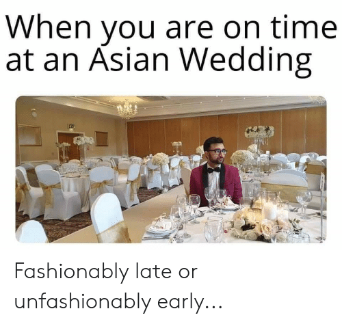 Asian, Reddit, and Time: When you are on time  at an Asian Wedding Fashionably late or unfashionably early...
