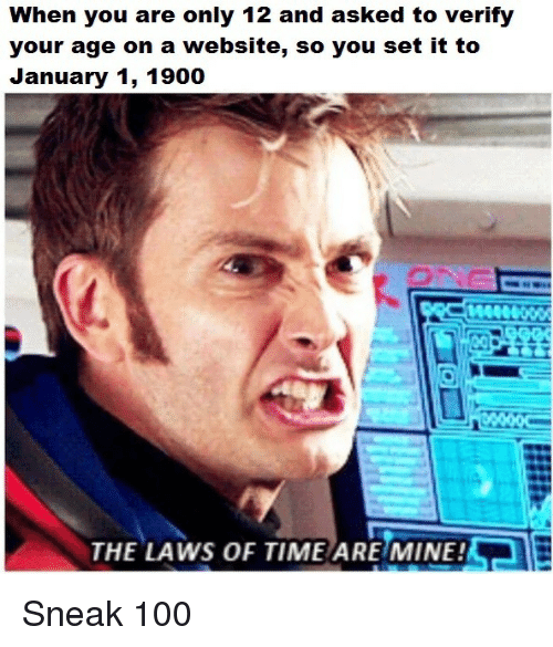 Anaconda, Time, and Mine: When you are only 12 and asked to verify  your age on a website, so you set it to  January 1, 1900  AeR  THE LAWS OF TIME ARE MINE! Sneak 100
