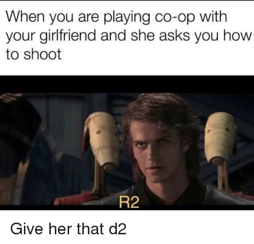 How To, Girlfriend, and Dank Memes: When you are playing co-op with  your girlfriend and she asks you how  to shoot  R2