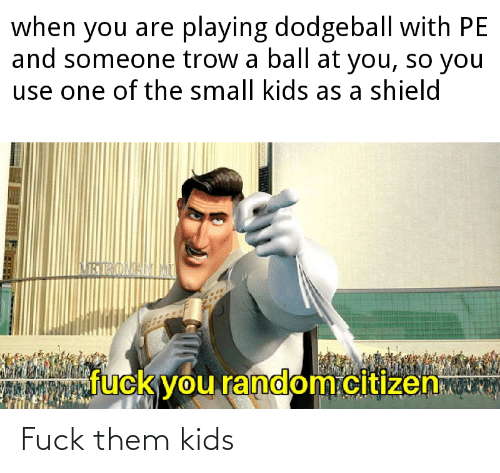 When You Are Playing Dodgeball With Pe And Someone Trow A Ball At You So You Use One Of The Small Kids As A Shield Ururoman Fuck You Randomcitizen Fuck Them Kids
