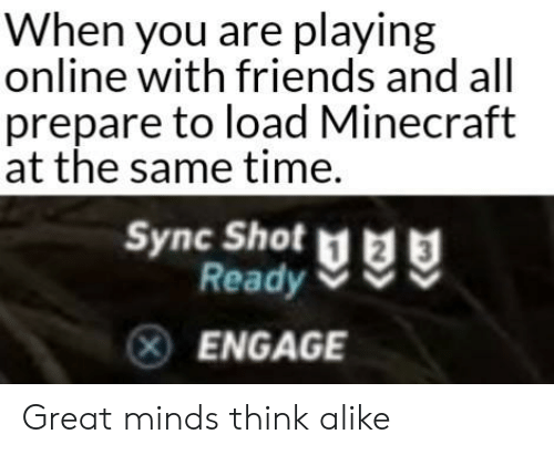 Friends, Minecraft, and Reddit: When you are playing  online with friends and all  prepare to load Minecraft  at the same time.  Sync Shot  Ready  ENGAGE Great minds think alike