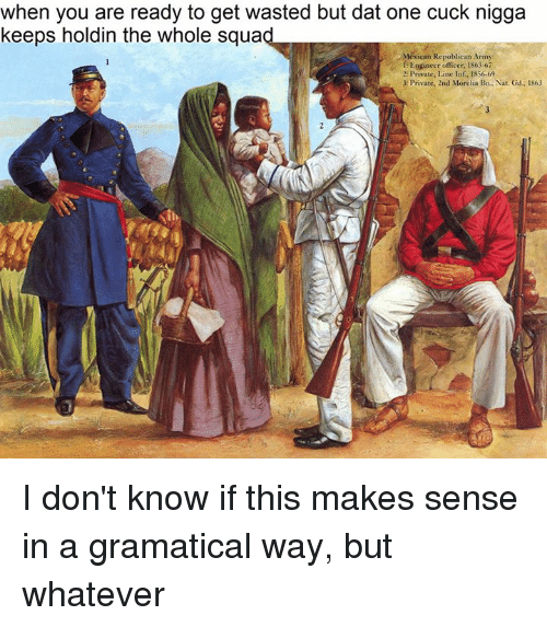 Army, Office, and Magnificent Mexican: when you are ready to get wasted but dat one cuck nigga  keeps holdin the whole squa  Mexican Republican Army  EEngineer officer, 186367  2: Private,Line Inf. 1856-69  3: Private, 2nd Morolia Bn, Nat. Gd. 1863 I don't know if this makes sense in a gramatical way, but whatever