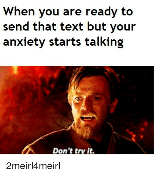 Anxiety, Text, and You: When you are ready to  send that text but your  anxiety starts talking  Don't try it.