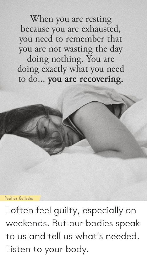 Bodies , Memes, and 🤖: When you are resting  because vou are exhausted  you need to remember that  you are not wasting the day  doing nothing. You are  doing exactly what you need  to do... you are recovering.  Positive Outlooks I often feel guilty, especially on weekends. But our bodies speak to us and tell us what's needed. Listen to your body.