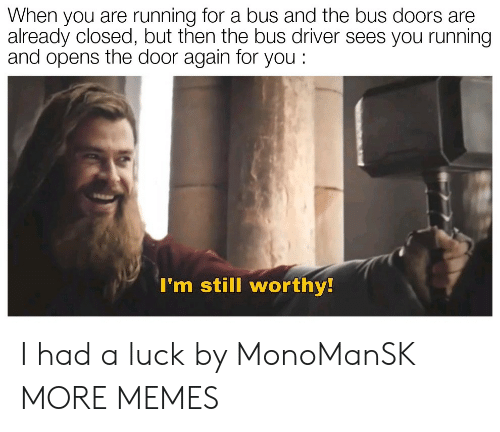 Dank, Memes, and Target: When you are running for a bus and the bus doors are  already closed, but then the bus driver sees you running  and opens the door again for you:  I'm still worthy I had a luck by MonoManSK MORE MEMES