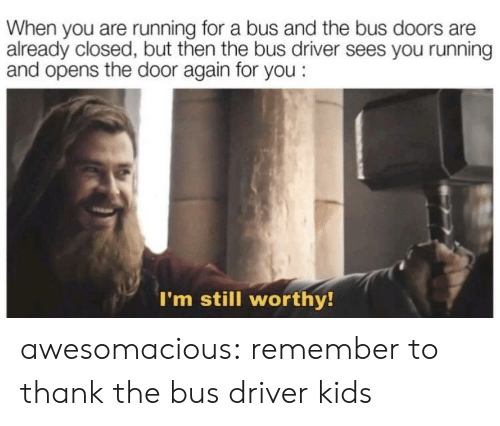 Tumblr, Blog, and Kids: When you are running for a bus and the bus doors are  already closed, but then the bus driver sees you running  and opens the door again for you:  I'm still worthy! awesomacious:  remember to thank the bus driver kids