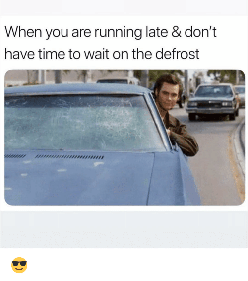 Funny, Time, and Running: When  you are running late & don't  have time to wait on the defrost  nIMMIAA 😎