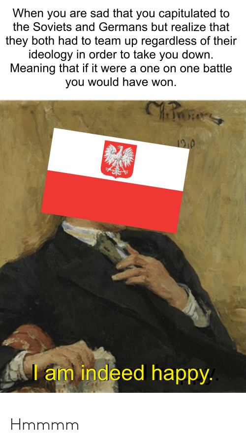 Happy, History, and Indeed: When you are sad that you capitulated to  the Soviets and Germans but realize that  they both had to team up regardless of their  ideology in order to take you down  Meaning that if it were a one on one battle  you would have won  innc  1910  I am indeed happy. Hmmmm