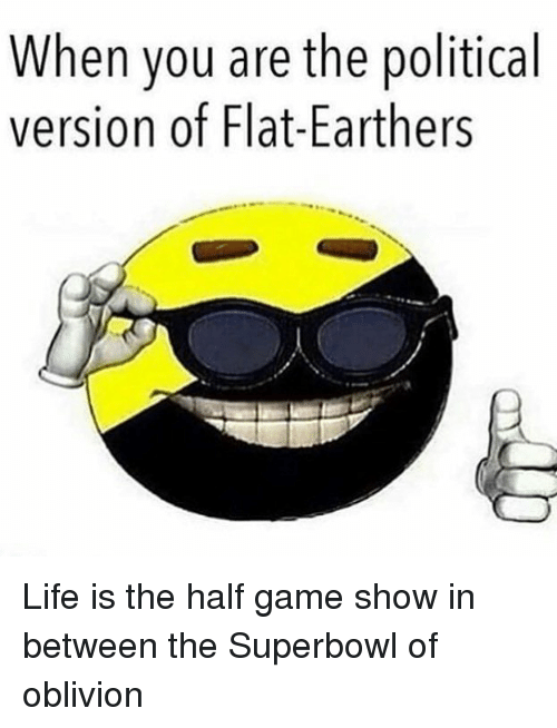 Life, Memes, and Game: When you are the political  version of Flat-Earthers Life is the half game show in between the Superbowl of oblivion