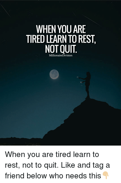 Friends, Memes, and Quite: WHEN YOU ARE  TIRED LEARN TOREST  NOT QUIT  Millionaire Division When you are tired learn to rest, not to quit. Like and tag a friend below who needs this👇🏼