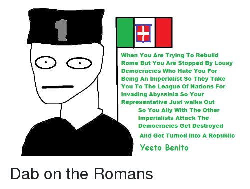 Ally, History, and The League: When You Are Trying To Rebuild  Rome But You Are Stopped By Lousy  Democracies Who Hate You For  Being An Imperialist So They Take  You To The League Of Nations For  Invading Abyssinia So Your  Representative Just walks Out  So You Ally With The Other  Imperialists Attack The  Democracies Get Destroyed  And Get Turned Into A Republic  Yeeto Benito