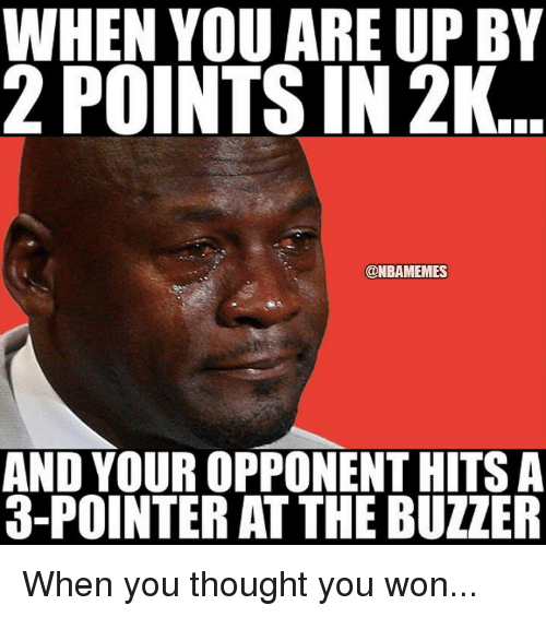Nba, Ups, and Thought: WHEN YOU ARE UP BY  2 POINTS IN 2K  @NBAMEMES  AND YOUR OPPONEN THITSA  3-POINTER ATTHEBUZZER When you thought you won...