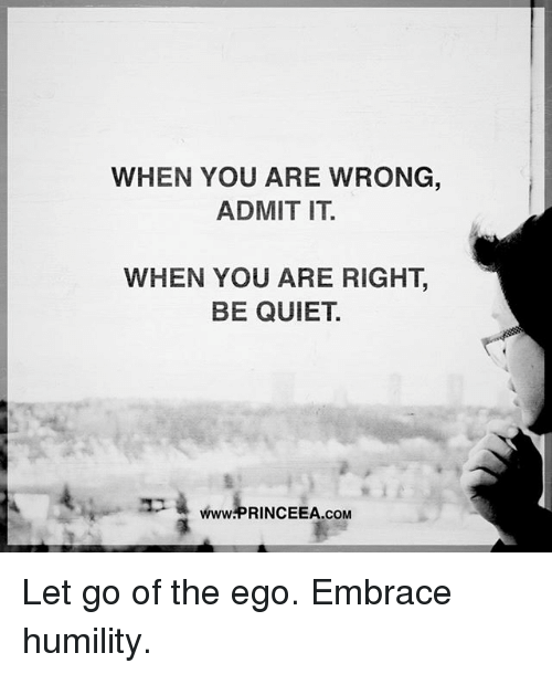 Memes, Quiet, and 🤖: WHEN YOU ARE WRONG  ADMIT IT.  WHEN YOU ARE RIGHT,  BE QUIET.  wP RINCEEA.OM  www.PRINCEEA.coM Let go of the ego. Embrace humility.