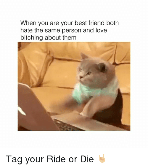 Best Friend, Love, and Best: When you are your best friend both  hate the same person and love  bitching about them Tag your Ride or Die 🤘🏼