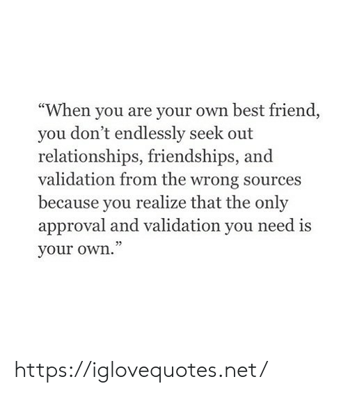 """Best Friend, Relationships, and Best: """"When you are your own best friend  you don't endlessly seek out  relationships, friendships,  validation from the wrong sources  because you  realize that the only  approval and validation you need is  your own."""" https://iglovequotes.net/"""