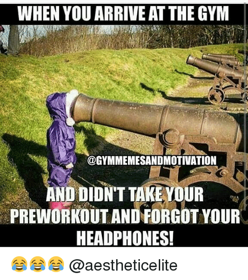 Gym, Headphones, and You: WHEN YOU ARRIVE AT THE GYM  @GYMMEMESANDMOTIVATION  AND DIDN'T TAKEYOUR  PREWORKOUT AND FORGOT YOUR  HEADPHONES! 😂😂😂 @aestheticelite
