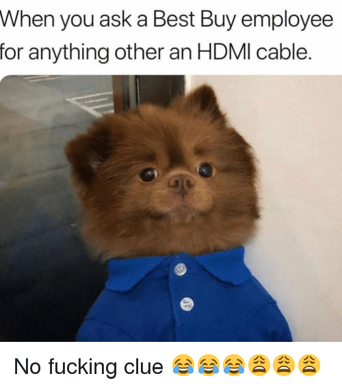 Best Buy, Fucking, and Funny: When you ask a Best Buy employee  for anything other an HDMI cable. No fucking clue 😂😂😂😩😩😩