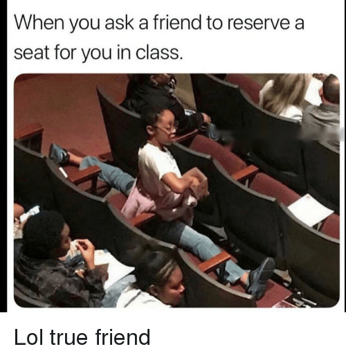 Funny, Lol, and True: When you ask a friend to reserve a  seat for you in class. Lol true friend