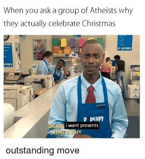 Christmas, Ask, and Group: When you ask a group of Atheists why  they actually celebrate Christmas  P PCOpY  copY  D pCoPY  i want presents outstanding move