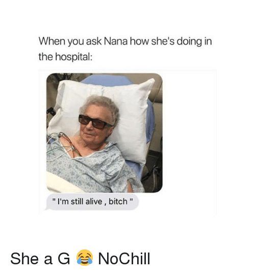 """Alive, Bitch, and Funny: When you ask Nana how she's doing in  the hospital:  """" I'm still alive, bitch"""" She a G 😂 NoChill"""