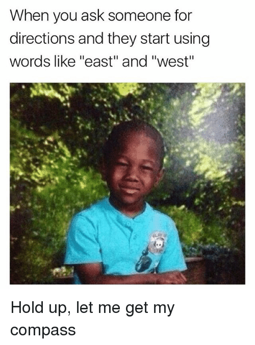 "Dank Memes, Ask, and Compass: When you ask someone for  directions and they start using  words like ""east"" and ""west"" Hold up, let me get my compass"
