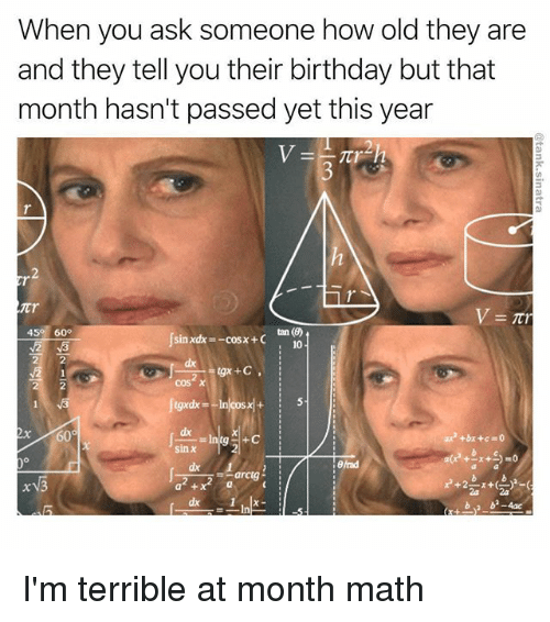 Birthday, Funny, and Math: When you ask someone how old they are  and they tell you their birthday but that  month hasn't passed yet this year  tT  45 60  sinxdx=-cos x + C  10  dx  dx  sin χ  end  arctg-  a 2a I'm terrible at month math