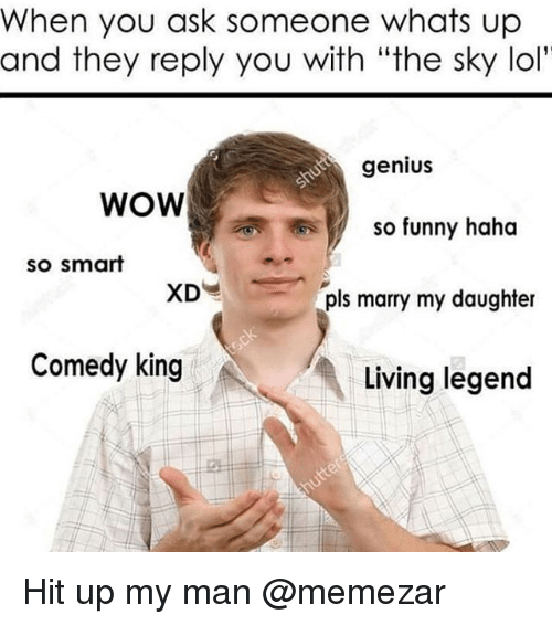 """Funny, Lol, and Memes: When you ask someone whats up  and they reply you with """"the sky lol  genius  WOW  XD  Comedy king  so funny haha  so smart  pls marry my daughter  Living legend Hit up my man @memezar"""