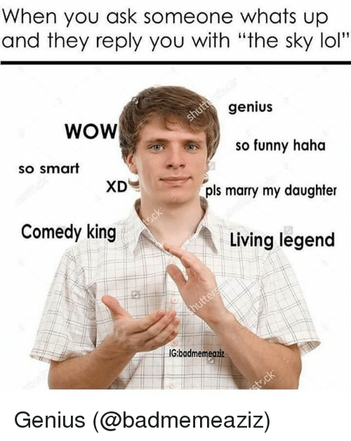 "Funny, Lol, and Memes: When you ask someone whats up  and they reply you with ""the sky lol""  genius  WOW  So funny haha  so smart  Is marry my daughter  Comedy king  Living legend  IG:badmemeaziz Genius (@badmemeaziz)"