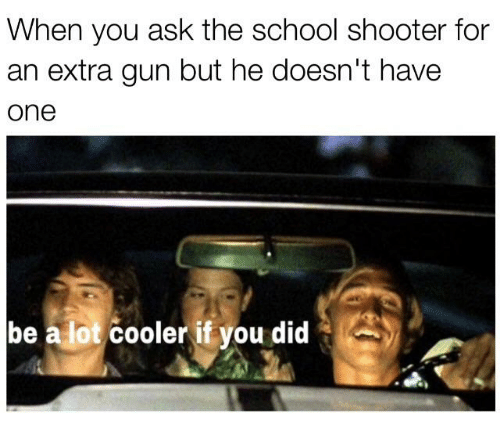 When You Ask The School Shooter For An Extra Gun But He