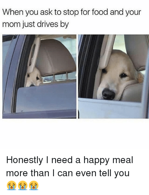 Food, Memes, and Happy: When you ask to stop for food and your  mom just drives by Honestly I need a happy meal more than I can even tell you 😭😭😭
