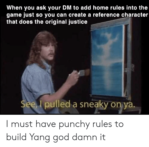 God, The Game, and Game: When you ask your DM to add home rules into the  game just so you can create a reference character  that does the original justice  Seed pured a sneaky оруду  lpulled a sneaky on ya I must have punchy rules to build Yang god damn it