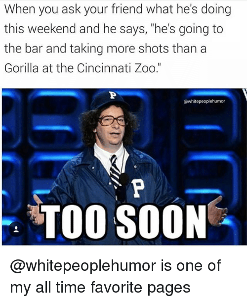 "Soon..., Time, and Dank Memes: When you ask your friend what he's doing  this weekend and he says, ""he's going to  the bar and taking more shots than a  Gorilla at the Cincinnati Zoo.""  @whitepeoplehumor  TOO SOON @whitepeoplehumor is one of my all time favorite pages"