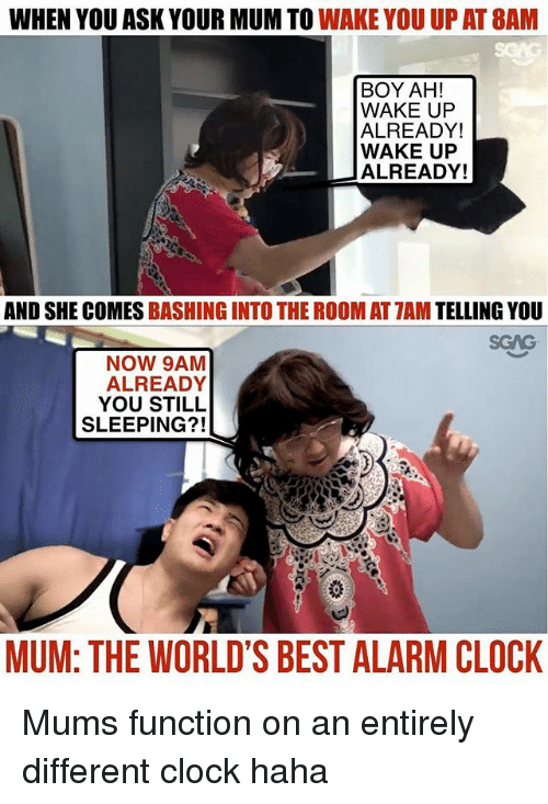 Clock, Memes, and Alarm: WHEN YOU ASK YOUR MUM TO WAKE YOU UP AT 8AM  BOY AH!  WAKE UFP  ALREADY!  WAKE UP  ALREADY!  AND SHE COMES BASHING INTO THE ROOM AT 7AM TELLING YOU  NOW 9AM  ALREADY  YOU STILL  SLEEPING?!  MUM: THE WORLD'S BEST ALARM CLOCK Mums function on an entirely different clock haha