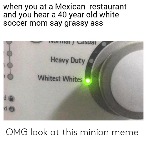 Meme, Omg, and Soccer: when you at a Mexican restaurant  and you hear a 40 year old white  soccer mom say grassy ass  lal  Heavy Duty  Whitest Whites  d e OMG look at this minion meme
