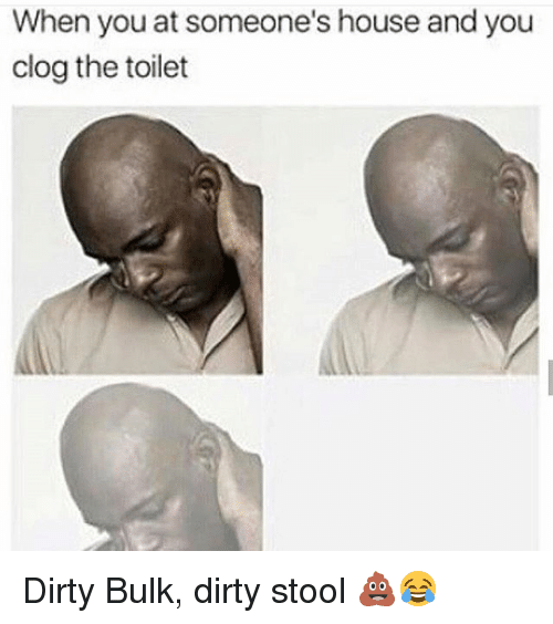 Gym, Dirty, and House: When you at someone's house and you  clog the toilet Dirty Bulk, dirty stool 💩😂