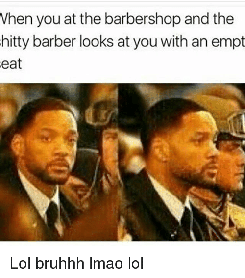 Memes, Barbershops, and 🤖: When you at the barbershop and the  hitty barber looks at you with an empt Lol bruhhh lmao lol