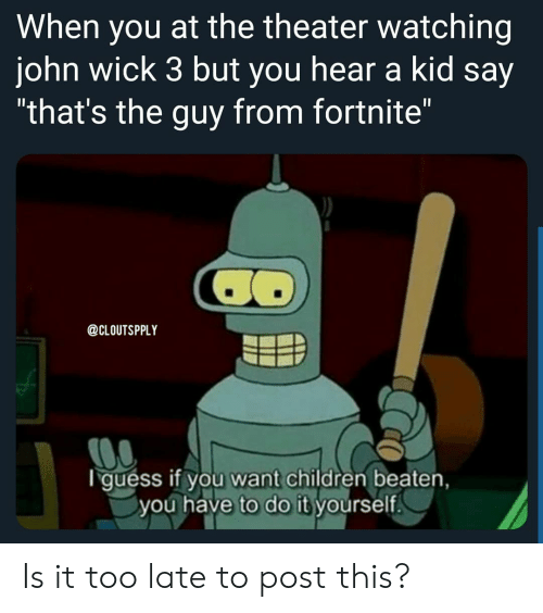 """Children, John Wick, and Reddit: When you at the theater watching  john wick 3 but you hear a kid say  """"that's the guy from fortnite""""  @CLOUTSPPLY  guess if you want children beaten,  you have to do it yourself. Is it too late to post this?"""