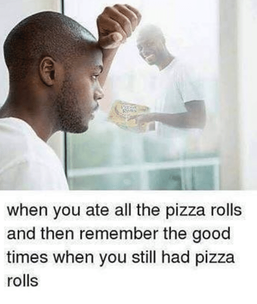 Pizza, Good, and All The: when you ate all the pizza rolls  and then remember the good  times when you still had pizza  rolls