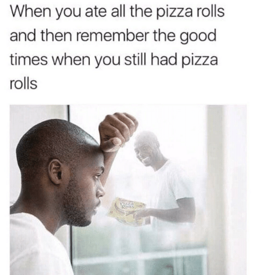 Pizza, Good, and All The: When you ate all the pizza rolls  and then remember the good  times when you still had pizza  rolls  Rotts