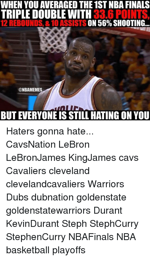 Basketball, Cavs, and Finals: WHEN YOU AVERAGE THE 1ST NBA FINALS  TRIPLE DOUBLE WITH  33.6 POINTS,  12 REBOUNDS, 8.10 ASSISTS ON 56% SHOOTING  ONBAMEMES  BUT EVERYONE IS STILL HATING ONYOU Haters gonna hate... CavsNation LeBron LeBronJames KingJames cavs Cavaliers cleveland clevelandcavaliers Warriors Dubs dubnation goldenstate goldenstatewarriors Durant KevinDurant Steph StephCurry StephenCurry NBAFinals NBA basketball playoffs