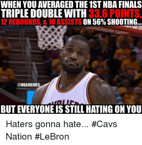 Cavs, Finals, and Nba: WHEN YOU AVERAGED THE 1ST NBA FINALS  TRIPLE DOUBLE WITH  33.6 POINTS,  12 REBOUNDS, &10 ASSISTS ON 56% SHOOTING...  @NBAMEMES  BUT EVERYONEIS STILL HATING ON YOU Haters gonna hate... #Cavs Nation #LeBron