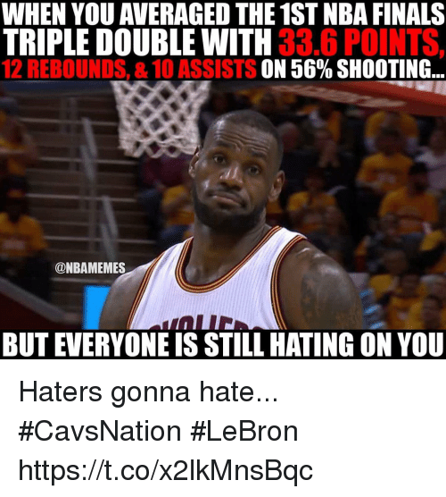 Finals, Lebron, and Double: WHEN YOU AVERAGED THE 1STNBA FINALS  TRIPLE DOUBLE WITH  33.6 POINTS,  12 REBOUNDS, &10 ASSISTS  56% SHOOTING  @NBAMEMES  BUT EVERYONEIS STILL HATING ON YOU Haters gonna hate... #CavsNation #LeBron https://t.co/x2lkMnsBqc