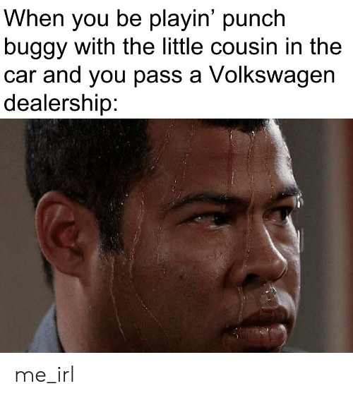 Irl, Me IRL, and Volkswagen: When you be playin' punch  buggy with the little cousin in the  car and you pass a Volkswagen  dealership: me_irl